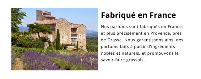 Fabrique en France Nos parfums sont fabriques en France, et plus precisement en Provence, pres de Grasse. Nous garantissons ainsi des parfums faits a partir d'ingredients nobles et naturels, et promouvons le savoir-faire grassois.