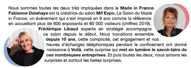 Nous sommes toutes les deux tres impliquees dans le Made in France. Fabienne Delahaye est la creatrice du salon Mif Expo, Le Salon du Made in France, un evenement qui s'est impose en 8 ans comme la reference en accueillant plus de 600 exposants et 80 000 visiteurs (chiffres 2019). Frederique Libaud experte en strategie accompagne ce salon depuis le debut. Nous travaillons ensemble depuis 10 ans, cette complicite, cet engagement et nos heures d'echanges telephoniques pendant le confinement ont donne naissance a Voila, cette surprise qui met en lumiere le savoir-faire de ces nombreuses entreprises Et puis toutes les deux, nous aimons les surprises et surtout les belles surprises