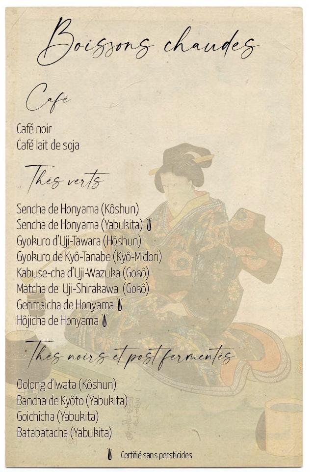 Joisons chaude Cafe noir Cafe lait soja Sencha de Honyama (Koshun) Sencha de Honyama (Yabukita) GyoRuro dUji-Tawara (Hoshun) Gyokuro de Kyo-Tanabe (Kyo-Midori) Kabuse-cha d'yji-Wazuka (GORO) Matcha de Uji-Shirakawa (GORO) Genmaicha de Honyama Hojicha de Honyama noir Oolong diwata (Koshun) Bancha de Kyoto (Yabukita) Goichicha (Yabukita) Batabatacha (Yabukita) Certifie sans persticides
