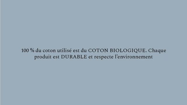 100 % du coton utilise est du COTON BIOLOGIQUE. Chaque produit est DURABLE et respecte 1'environnement