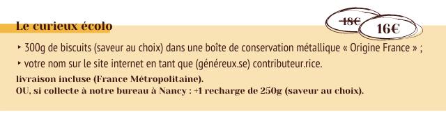 Le curieux ecolo 16E 300g de biscuits (saveur au choix) dans une boite de conservation metallique Origine France votre nom sur le site internet en tant que (genereux.se) contributeur.rice livraison incluse (France Metropolitaine). OU, si collecte a notre bureau a Nancy +1 recharge de 250g (saveur au choix).