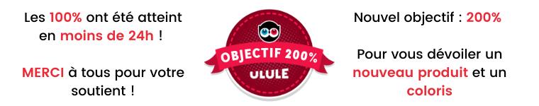 Les 100% ont été atteint Nouvel objectif : 200% en moins de 24h ! 00 OBJECTIF 200% Pour vous dévoiler un MERCI à tous pour votre ULULE nouveau produit et un soutient ! coloris