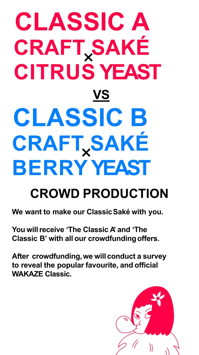CLASSIC A CITRUS YEAST VS CLASSIC B CRAFT,S SAKE B ERRY YEAST CROWD PRODUCTION We want to make our Classic Sake with you. You will receive 'The Classic A' and 'The Classic B' with all our crowdfunding offers. After crowdfunding, we will conduct a survey to reveal the popular favourite, and official WAKAZE Classic.