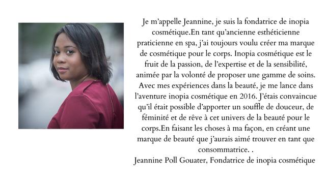 Je m'appelle Jeannine, je suis la fondatrice de inopia cosmetique.En tant qu'ancienne estheticienne praticienne en spa, j'ai toujours voulu creer ma marque de cosmetique pour le corps. Inopia cosmetique est le fruit de la passion, de l'expertise et de la sensibilite, animee par la volonte de proposer une gamme de soins. Avec mes experiences dans la beaute, je me lance dans l'aventure inopia cosmetique en 2016. J'etais convaincue qu'il etait possible d'apporter un souffle de douceur, de feminite et de reve a cet univers de la beaute pour le corps.En faisant les choses a ma facon, en creant une marque de beaute que j'aurais aime trouver en tant que consommatrice. Jeannine Poll Gouater, Fondatrice de inopia cosmetique