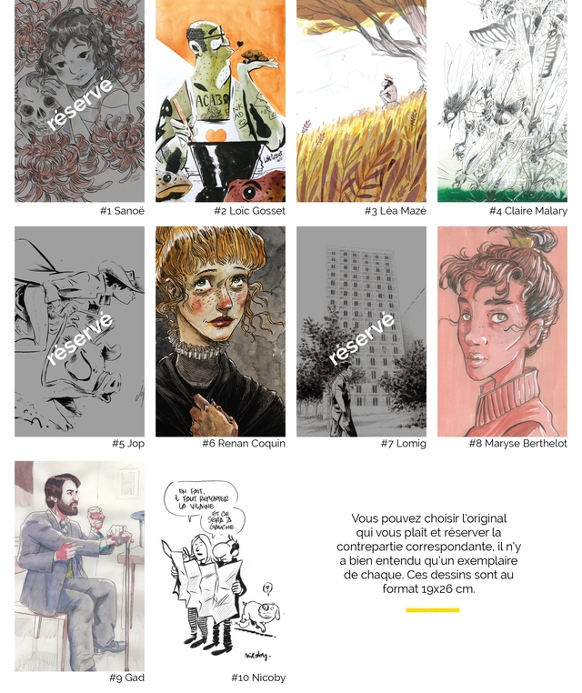 ACABW #1 Sanoe #2 Loic Gosset #3 Lea Maze #4 Claire Malary #5 Jop #6 Renan Coquin #7 Lomig #8 Maryse Berthelot ce A Vous pouvez choisir l'original qui plait et reserver la contrepartie correspondante, il n'y a bien entendu qu'un exemplaire de chaque. Ces dessins sont au format 19X26 cm. #9 Gad Nicoby