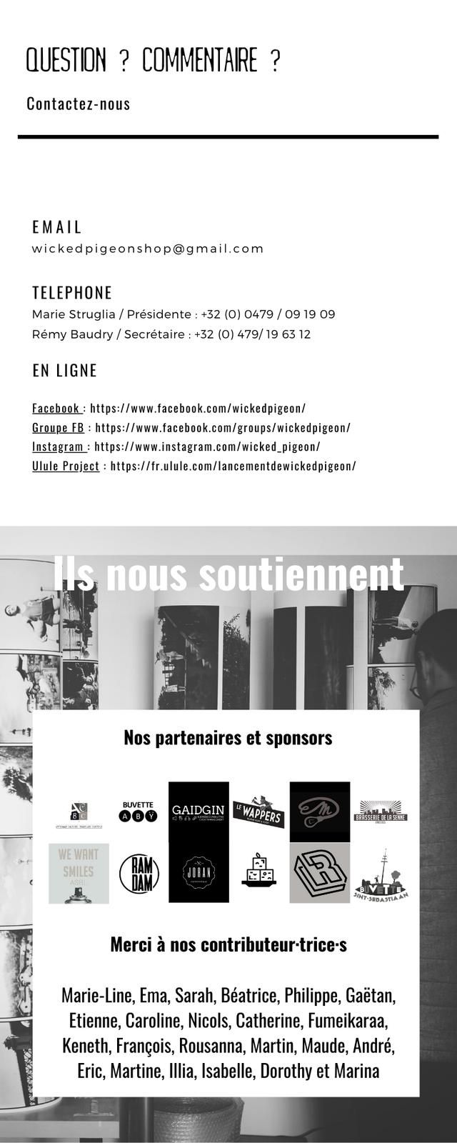 QUESTION ? COMMENTAIRE ? Contactez-nous EMAIL wickedpigeonshop@gmail.com TELEPHONE Marie Struglia Presidente +32 (0) 0479 / 09 19 09 Remy Baudry / Secretaire +32 (0) 479/ 19 63 12 EN LIGNE facebook https:llwww.facebook.com/wickedpigeon/ Groupe FB https:llwww.facebook.comlgroupslwickedpigeon/ Instagram https:l/www.instagram.com/wicked.pigeon Ulule Project :https:llfrulule.comllancementdewickedpigeon/ nous soutiennent Nos partenaires et sponsors BUVETTE GAIDGIN WAPPERS WE WANT SMILES RAM Merci a nos contributeur-trice-s Marie-Line, Ema, Sarah, Beatrice, Philippe, Gaetan, Etienne, Caroline Nicols, Catherine, Fumeikaraa, Keneth, Francois, Rousanna, Martin, Maude, Andre, Eric, Martine, Isabelle, Dorothy et Marina