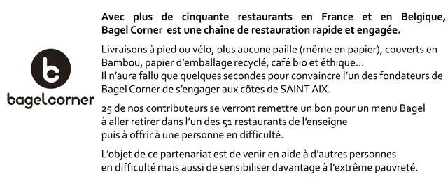 Avec plus de cinquante restaurants en France et en Belgique, Bagel Corner est une chaine de restauration rapide et engagee. Livraisons a pied velo, plus aucune paille (meme en papier), couverts en Bambou, papier d'emballage recycle, cafe bio et ethique.. II n'aura fallu que quelques secondes pour convaincre I'un des fondateurs de Bagel Corner de s'engager aux cotes de SAINT AIX. bagelcorner 25 de nos contributeurs se verront remettre un bon pour un menu Bagel a aller retirer dans I'un des 51 restaurants de I'enseigne puis a offrir a une personne en difficulte. L'objet de ce partenariat est de venir en aide a d'autres personnes en difficulte mais aussi de sensibiliser davantage a I'extreme pauvrete.