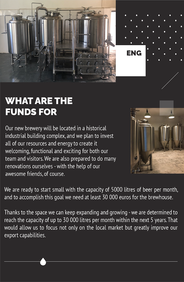 ENG WHAT ARE THE FUNDS FOR Our new brewery will be located in a historical industria building complex and we plan to invest all of our resources and energy to create it welcoming, functional and exciting for both our team and visitors We are also prepared to do many renovations ourselves - with the help of our awesome friends, of course. We are ready to start small with the capacity of 5000 litres of beer per month, and to accomplish this goal need at least 30 000 euros for the brewhouse. Thanks to the space can keep expanding and growing - we are determined to reach the capacity of up to 30 000 litres per month within the next 5 years. That would allow us to focus not only on the local market but greatly improve our export capabilities.