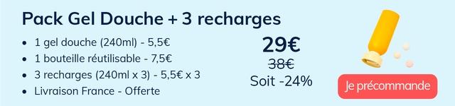 Pack Gel Douche + 3 recharges 1 gel douche (240ml) - 5,5 1 bouteille reutilisable - 7,56 3 recharges (240ml X 3) - 5,56) 3 Soit -24% Livraison France - Offerte Je precommande