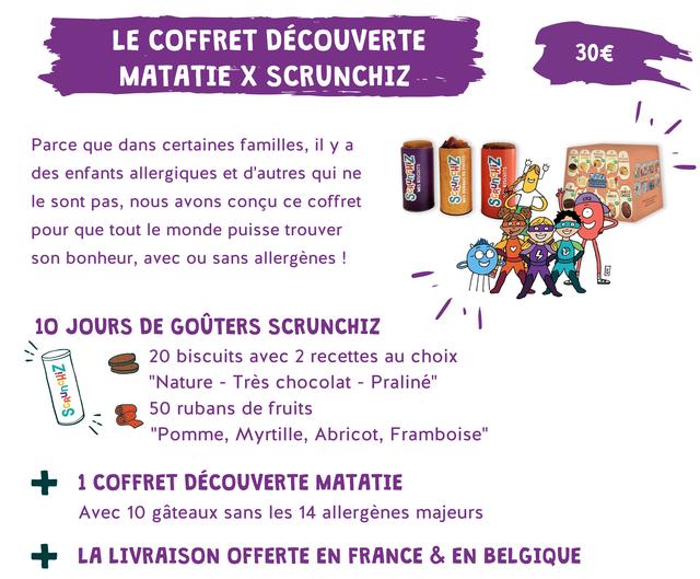 """LE COFFRET DECOUVERTE 30E MATATIE SCRUNCHIZ Parce que dans certaines familles, il a des enfants allergiques et d'autres qui ne CHOCO le sont pas, nous avons concu ce coffret pour que tout le monde puisse trouver son bonheur, avec ou sans allergenes ! 10 JOURS DE GOUTERS SCRUNCHIZ 20 biscuits avec 2 recettes au choix """"Nature - Tres chocolat - Praline"""" 50 rubans de fruits - """"Pomme, Myrtille, Abricot, Framboise"""" 1 COFFRET DECOUVERTE MATATIE Avec 10 gateaux sans les 14 allergenes majeurs + LA LIVRAISON OFFERTE EN FRANCE & EN BELGIQUE"""