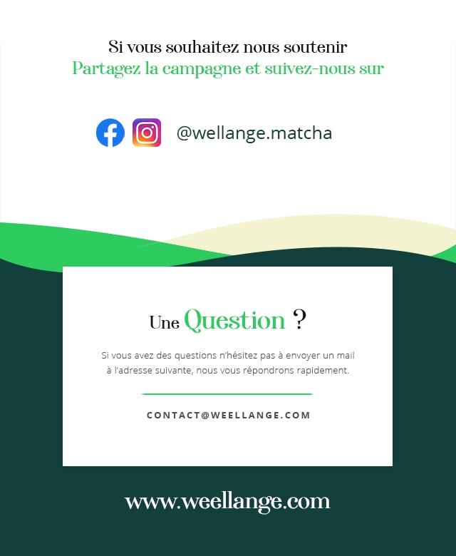 Si souhaitez nous soutenir Partagez la eampagne et suivez-nous sur f @wellange.matcha Une Question ? Si yous avez des questions n'hesitez pas envoyer un mail a l'adresse suivante nous yous repondrons rapidement. CONTACTOWEELLANGE.COM www.weellange.com