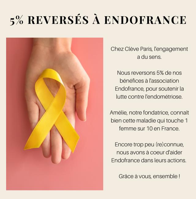 5% REVERSES A ENDOFRANCE Chez Cleve Paris, l'engagement a du sens. Nous reversons 5% de nos benefices a l'association Endofrance, pour soutenir la lutte contre l'endometriose. Amelie, notre fondatrice, connait bien cette maladie qui touche 1 femme sur 10 en France. Encore trop peu (re) )connue nous avons a coeur d'aider Endofrance dans leurs actions. Grace a vous, ensemble