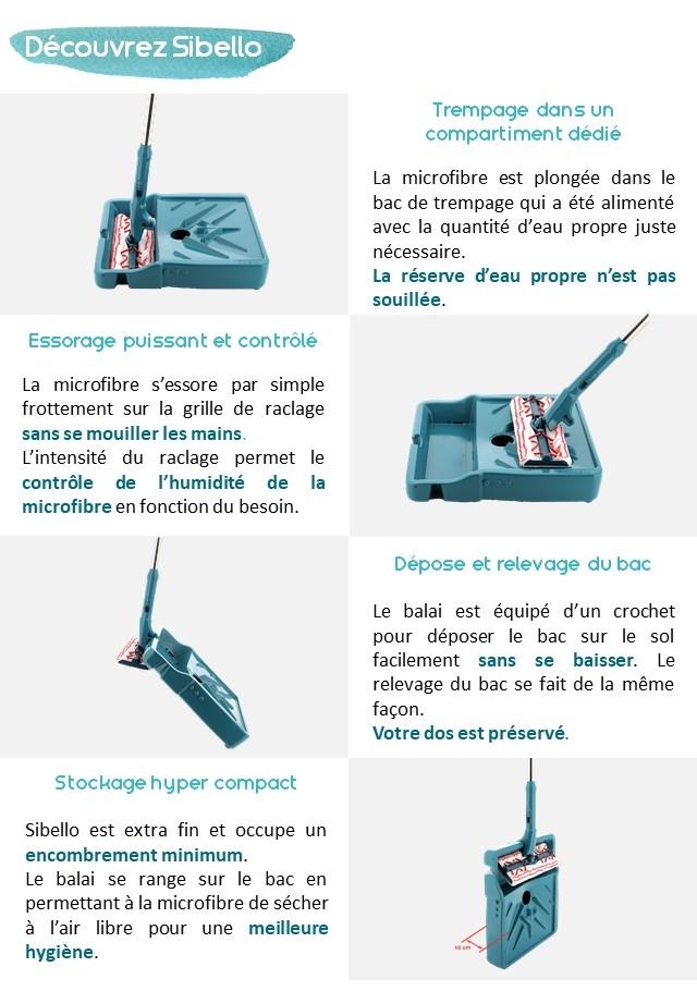 Decouvrez Sibello Trempage dans un compartiment dedie La microfibre est plongee dans le bac de trempage qui a ete alimente avec la quantite d'eau propre juste necessaire. La reserve d'eau propre n'est pas souillee. Essorage puissant et controle La microfibre s'essore par simple frottement sur la grille de raclage sans se mouiller les mains. L'intensite du raclage permet le controle P'humidite de la microfibre en fonction du besoin. Depose et relevage du bac Le balai est equipe d'un crochet pour deposer le bac sur le sol facilement sans se baisser. Le relevage du bad se fait de la meme facon. Votre dos est preserve. Stockage hyper compact Sibello est extra fin et occupe un encombrement minimum. Le balai se range sur le bac en permettant a la microfibre de secher a I'air libre pour une meilleure hygiene.