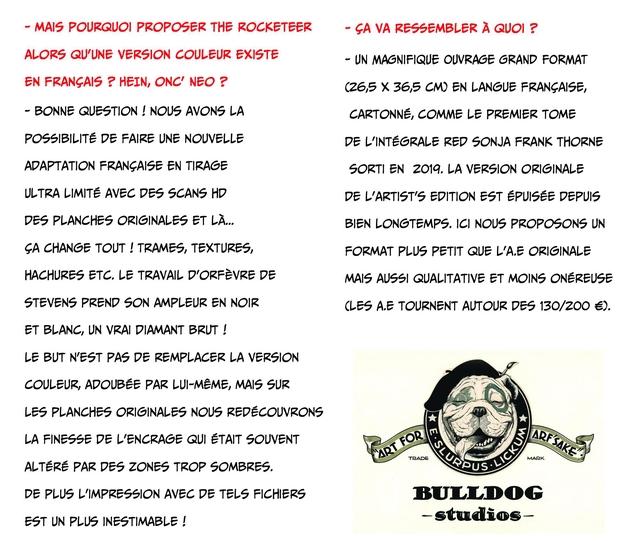 - MAIS POURQUOI PROPOSER THE ROCKETEER - SA VA RESSEMBLER A QUOI ? ALORS QU'UNE VERSION COULEUR EXISTE - UN MAGNIFIQUE OUVRAGE GRAND FORMAT EN FRANCAIS ? HEIN, ONC' NEO ? (26,5 X 36,5 CM) EN LANGUE FRANCAISE, - BONNE QUESTION ! NOUS AVONS LA CARTONNE, COMME LE PREMIER TOME POSSIBILITE DE FAIRE UNE NOUVELLE DE L'INTEGRALE RED SONJA FRANK THORNE ADAPTATION FRANCAISE EN TIRAGE SORTI EN 2019. LA VERSION ORIGINALE ULTRA LIMITE AVEC DES SCANS HD DE L'ARTIST'S EDITION EST EPUISEE DEPUIS DES PLANCHES ORIGINALES ET LA... BIEN LONGTEMPS. ICI NOUS PROPOSONS UN SA CHANGE TOUT ! TRAMES, TEXTURES, FORMAT PLUS PETIT QUE L'A.E ORIGINALE HACHURES ETC. LE TRAVAIL D'ORFEVRE DE MAIS AUSSI QUALITATIVE ET MOINS ONEREUSE STEVENS PREND SON AMPLEUR EN NOIR CLES A.E TOURNENT AUTOUR DES 130/200 ET BLANC, UN VRAI DIAMANT BRUT ! LE BUT N'EST PAS DE REMPLACER LA VERSION COULEUR, ADOUBEE PAR LUI-MEME, MAIS SUR LES PLANCHES ORIGINALES NOUS REDECOUVRONS LA FINESSE DE L'ENCRAGE QUI SOUVENT TRADE MARK ALTERE PAR DES ZONES TROP SOMBRES. DE PLUS LIMPRESSION AVEC DE TELS FICHIERS BULLDOG EST UN PLUS INESTIMABLE ! -studios-