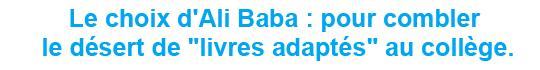 """Le choix d&squot;Ali Baba : pour combler le désert de """"livres adaptés"""" au collège."""