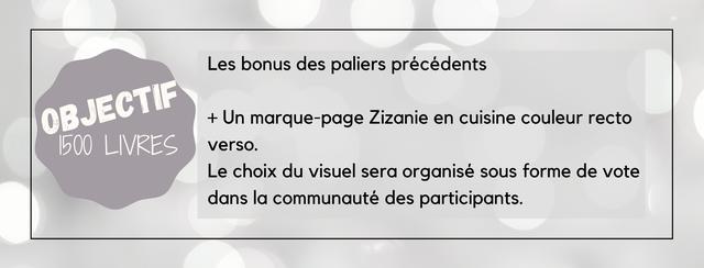 Les bonus des paliers precedents OBJECTH + Un marque-page Zizanie en cuisine couleur recto 500 LIVRES verso. Le choix du visue sera organise sous forme de vote dans la communaute des participants.