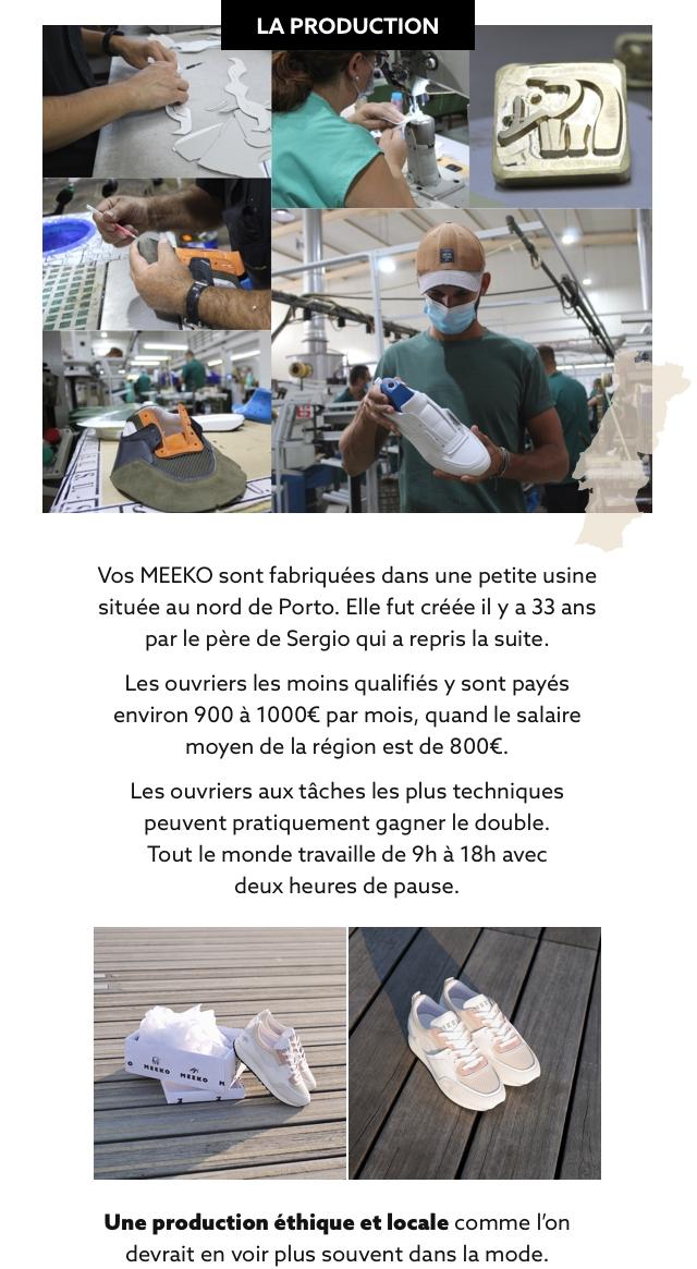 LA PRODUCTION Vos MEEKO sont fabriquees dans une petite usine situee au nord de Porto. Elle fut creee il y a 33 ans par le pere de Sergio qui a repris la suite. Les ouvriers les moins qualifies y sont payes environ 900 a 1000€ par mois, quand le salaire moyen de la region est de 800€. Les ouvriers aux taches les plus techniques peuvent pratiquement gagner le double. Tout le monde travaille de 9h a 18h avec deux heures de pause. Une production ethique et locale comme I'on devrait en voir plus souvent dans la mode.