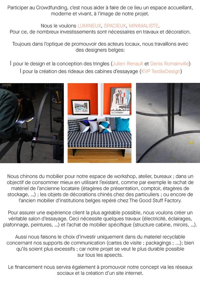 Participer au Crowdfunding, c'est nous aider a faire de ce lieu un espace accueillant, moderne et vivant, a de notre projet. Nous le voulons LUMINEUX, SPACIEUX, MINIMALISTE. Pour ce, de nombreux investissements sont necessaires en travaux et decoration. Toujours dans l'optique de promouvoir des acteurs locaux, nous travaillons avec des designers belges: I pour le design et la conception des tringles (Julien Renault et Denis Romainville) I pour la creation des rideaux des cabines d'essayage (KVP TextileDesign) Le Corbusier Nous chinons du mobilier pour notre espace de workshop, atelier, bureaux ; dans un objectif de consommer mieux en utilisant l'existant, comme par exemple le rachat de materiel de l'ancienne locataire (etageres de presentation, comptoir, etageres de stockage, ...) ; les objets de decorations chines chez des particuliers ; ou encore de l'ancien mobilier d'institutions belges repere chez The Good Stuff Factory. Pour assurer une experience client la plus agreable possible, nous voulons creer un veritable salon d'essayage. Ceci necessite quelques travaux (electricite, eclairages, plafonnage, peintures, ...) et l'achat de mobilier specifique (structure cabine, miroirs, ...). Aussi nous faisons le choix d'investir uniquement dans du materiel recyclable concernant nos supports de communication (cartes de visite ; packagings ; ...); bien qu'ils soient plus excessifs ; car notre projet se veut le plus durable possible sur tous les apsects. Le financement nous servira a promouvoir notre concept via les reseaux sociaux et la creation d'un site internet.