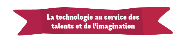 La technologie au service du talent et de l'imagination...