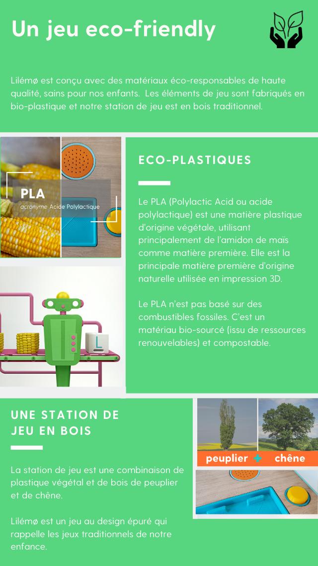 Un jeu Eco-friendly : Lilémo est conçu avec des matériaux éco-responsables de haute qualité, sains pour nos enfants.  Les éléments de jeu sont fabriqués en bio-plastique et notre station de jeu est en bois traditionnel. Eco-plastiqued.  LeP L A(Polylactic Acid ou acide polylactique) est une matière plastique d'origine végétale, utilisant principalement de l'amidon de maïs comme matière première. Elle est la principale matière première d'origine naturelleutilisée en impression 3D.   Le P L A n'est pas basé sur des combustibles fossiles. C'est un matériaubio-sourcé(issu de ressources renouvelables) etcompostable. Une station de jeu en bois. La station de jeu est une combinaison de plastique végétal et de bois de peuplier et de chêne.  Lilémoest un jeu au design épuré qui rappelle les jeux traditionnels de notre enfance.