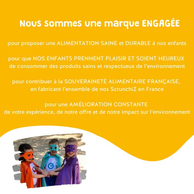 NOUS sommes une marque ENGAGEE pour proposer une ALIMENTATION SAINE et DURABLE a nos enfants pour que NOS ENFANTS PRENNENT PLAISIR ET SOIENT HEUREUX de consommer des produits sains et respectueux de I'environnement pour contribuer a la SOUVERAINETE ALIMENTAIRE FRANCAISE, en fabricant I'ensemble de nos Scrunchiz en France pour une AMELIORATION CONSTANTE de votre experience, de notre offre et de notre impact sur I'environnement