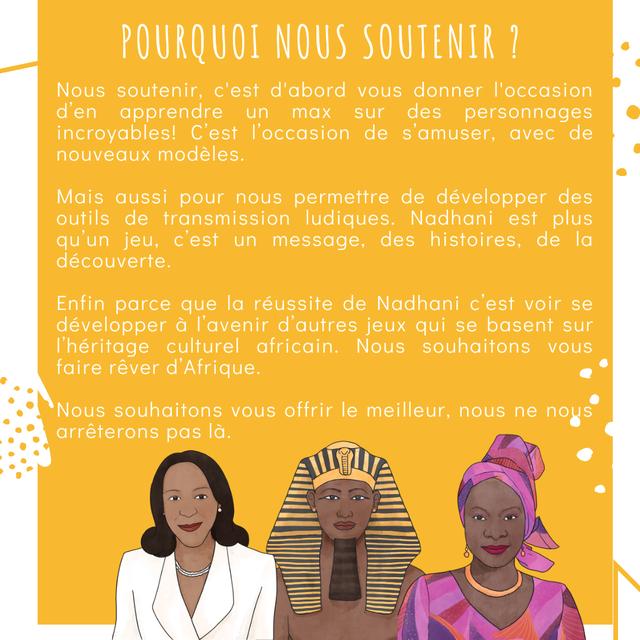 POURQUOI NOUS SOUTENIR ? Nous soutenir, c'est d'abord donner d'en apprendre un max sur des personnages incroyables! C'est de s'amuser, avec de nouveaux modeles. Mais aussi pour nous permettre de developper des outils de transmission ludiques. Nadhani est plus qu'un jeu, c'est un message, des histoires, de la decouverte. Enfin parce que la reussite de Nadhani c'est voir se developper a d'autres jeux qui se basent sur culturel africain. Nous souhaitons faire rever d'Afrique. Nous souhaitons offrir le meilleur, nous ne nous arreterons pas la.
