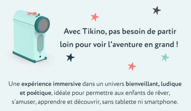 Avec Tikino, pas besoin de partir loin pour voir l'aventure en grand ! Une experience immersive dans un univers bienveillant, ludique et poetique, ideale pour permettre aux enfants de rever, s'amuser, apprendre et decouvrir, sans tablette ni smartphone.