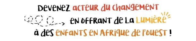 DEVENEZ ACTEUR DU CHANGEMENT EN OFFRANT DE LA LUMIERE A DES ENFANTS D'AFRIQUE DE L'OUEST
