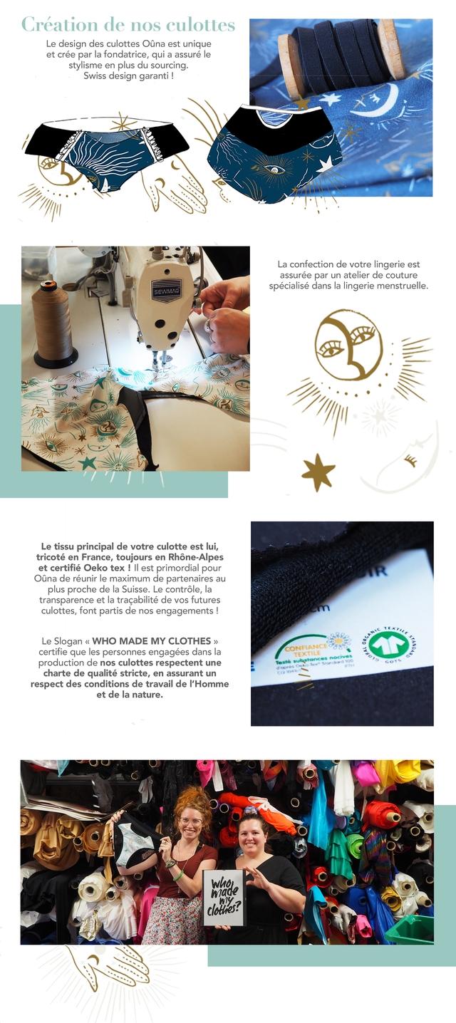 Creation de nos culottes Le design des culottes Ouna est unique et cree par la fondatrice, qui a assure le stylisme en plus du sourcing. Swiss design garanti La confection de votre lingerie est assuree par un atelier de couture specialise dans la lingerie menstruelle. Le tissu principal de votre culotte est lui, tricote en France, toujours en Rhone-Alpes et certifie Oeko tex II est primordial pour Ouna de reunir le maximum de partenaires au plus proche de la Suisse Le controle, la transparence et la tracabilite de VOS futures culottes, font partis de nos engagements ! Le Slogan WHO MADE MY CLOTHES >) certifie que les personnes engagees dans la production de nos culottes respectent une charte de qualite stricte, en assurant un respect des conditions de travail de I'Homme et de la nature.