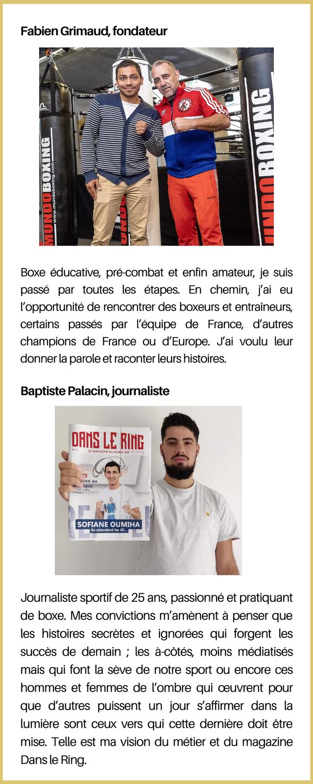 Fabien Grimaud, fondateur Boxe educative, pre-combat et enfin amateur, je suis passe par toutes les etapes. En chemin, j'ai eu l'opportunite de rencontrer des boxeurs et entraineurs, certains passes par l'equipe de France, d'autres champions de France ou d'Europe. J'ai voulu leur donner la parole et raconter leurs histoires. Baptiste Palacin, journaliste DANS LE RING N°4 au SOFIANE OUMIHA Journaliste sportif de 25 ans, passionne et pratiquant de boxe. Mes convictions a penser que les histoires secretes et ignorees qui forgent les succes de demain ; les a-cotes, moins mediatises mais qui font la seve de notre sport ou encore ces hommes et femmes de l'ombre qui ceuvrent pour que d'autres puissent un jour s'affirmer dans la lumiere sont ceux vers qui cette derniere doit etre mise. Telle est ma vision du metier et du magazine Dans le Ring.
