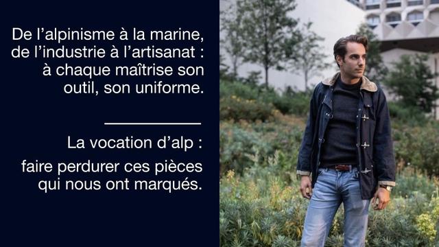 De I'alpinisme a la marine, de I'industrie a I'artisanat a chaque maitrise son outil, son uniforme. La vocation d'alp faire perdurer pieces qui nous ont marques.