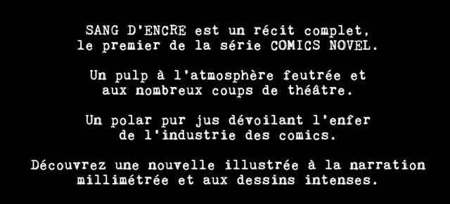 SANG 'ENCRE est un recit complet, le premier de la serie COMICS NOVEL. Un pulp a l'atmosphere feutree et aux nombreux coups de theatre. Un polar pur jus devoilant l'enfer de industrie des comics. Decouvrez une nouvelle illustree a la narration millimetree et aux dessins intenses.