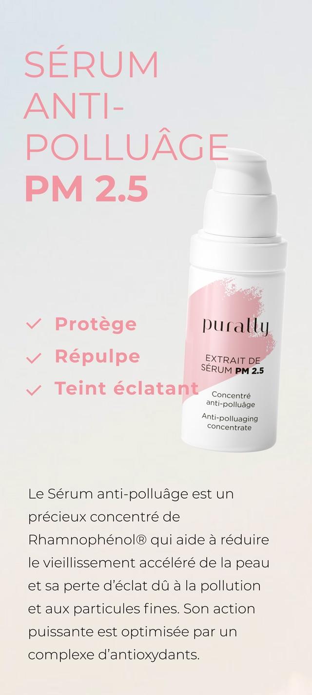SERUM ANTI- POLLUAGE PM 2.5 Protege purally Repulpe EXTRAIT DE SERUM PM 2.5 Teint eclatant Concentre Anti polluaging concentrate Le Serum anti-polluage est un precieux concentre de qui aide a reduire le vieillissement accelere de la peau et sa perte d'eclat du a la pollution et aux particules fines. Son action puissante est optimisee par un complexe d'antioxydants.