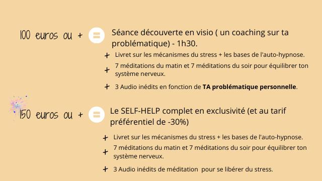 100 euros ou + Seance decouverte en visio ( un coaching sur ta problematique) - 1h30. + Livret sur les mecanismes du stress + les bases de l'auto-hypnose. 7 meditations du matin et 7 meditations du soir pour equilibrer ton + systeme nerveux. + 3 Audio inedits en fonction de TA problematique personnelle. 50 euros ou + Le SELF-HELP complet en exclusivite (et au tarif preferentiel de -30%) Livret sur les mecanismes du stress + les bases de l'auto-hypnose. 7 meditations du matin et 7 meditations du soir pour equilibrer ton + systeme nerveux. 3 Audio inedits de meditation pour se liberer du stress.