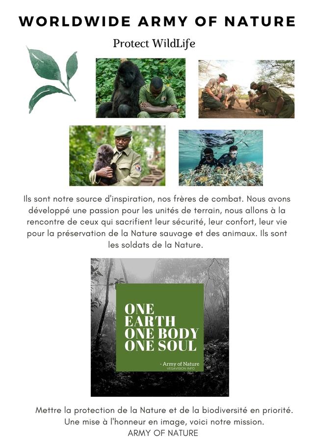 WORLDWIDE ARMY OF NATURE Protect WildLife IIs sont notre source d'inspiration, nos freres de combat. Nous avons developpe une passion pour les unites de terrain, nous allons a la rencontre de ceux qui sacrifient leur securite, leur confort, leur vie pour la preservation de la Nature sauvage et des animaux. sont les soldats de la Nature. ONE EARTH ONE BODY ONE SOUL - Army of Nature VEGAVISION INFO Mettre la protection de la Nature et de la biodiversite en priorite. Une mise a I'honneur en image, voici notre mission. ARMY OF NATURE