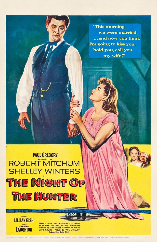 """""""This morning we were married and now you think I'm going to kiss you, hold you, call you my wife!"""" PAUL GREGORY presents ROBERT MITCHUM SHELLEY WINTERS in THE NIGHT OF THE HUNTER STARS co starring LILLIAN GISH JAMES GLEASON . EVELYN VARDEN PETER GRAVES Directed by and Don Beddoe . Gloria Castilo . Billy Chapin . Sally Jane Bruce CHARLES Screenplay by JAMES AGEE . Based on the novel by LAUGHTON DAVIS GRUBB . Produced by PAUL GREGORY Released thru United Artists"""