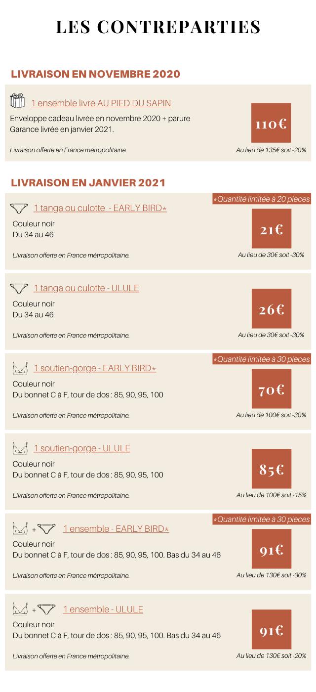 LES CONTREPARTIES LIVRAISON EN NOVEMBRE 2020 1 ensemble livre AU PIED DU SAPIN Enveloppe cadeau livree en novembre 2020 + parure Garance livree en janvier 2021. Livraison offerte en France Au lieu de 135€ soit-20% LIVRAISON EN JANVIER 2021 Quantite limitee a 20 pieces 1 tanga ou culotte - EARLY BIRD* Couleur noir Du 34 au 46 Livraison offerte en France Au lieu de 30€ soit -30% 1 tanga ou culotte - ULULE Couleur noir Du 34 au 46 Livraison offerte en France Au lieu de 30€ soit-30% Quantite limitee a 30 pieces 1 soutien-gorge - EARLY BIRD* Couleur noir Du bonnet C a F, tour de dos 85, 90, 95, 100 Livraison offerte en France Au lieu de 100€ soit-30% 1 Couleur noir Du bonnet C a F, tour de dos 85, 90, 95, 100 Livraison offerte en France Au lieu de 100€ soit 15% Quantite limitee a 30 pieces + 1 ensemble - EARLY BIRD* Couleur noir Du bonnet C a F, tour de dos 85, 90, 95, 100. Bas du 34 au 46 916 Livraison offerte en France metropolitaine: Au lieu de 130€ soit -30% + 1 ensemble - ULULE Couleur noir Du bonnet C a F, tour de dos 85, 90, 95, 100. Bas du 34 au 46 916 Livraison offerte en France Au lieu de 130€ soit -20%