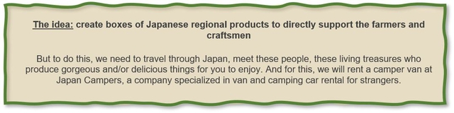 The idea: create boxes of Japanese regional products to directly support the farmers and craftsmen But to do this, we need to travel through Japan, meet these people, these living treasures who produce gorgeous and/or delicious things for you to enjoy. And for this, we will rent a camper van at Japan Campers, a company specialized in van and camping car rental for strangers