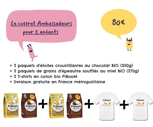 coffret Ambassadeurs 801 pour 2 enfants LL L L + 2 paquets d'etoiles croustillantes chocolat BIO (350g) + 2 paquets de grains d'epeautre souffles miel BIO (270g) + 2 T-shirts en coton bio PiBooM + livraison gratuite en France metropolitaine PiBOOM PiBOOM PiBOOM PiBOOM PiBOOM PiBOOM CEREALES BIO CEREALES BIO CEREALES BIO CEREALES BIO