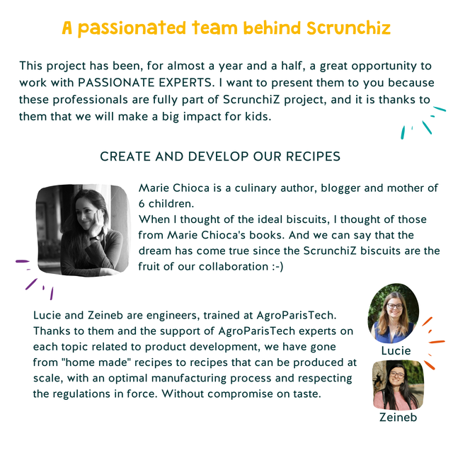 "A passionated team behind Scrunchiz This project has been, for almost a year and a half, a great opportunity to work with PASSIONATE EXPERTS. I want to present them to you because these professionals are fully part of Scrunchiz project, and it is thanks to them that we will make a big impact for kids. CREATE AND DEVELOP OUR RECIPES Marie Chioca is a culinary author, blogger and mother of 6 children. When I thought of the idea biscuits, I thought of those from Marie Chioca's books. And we can say that the dream has come true since the Scrunchiz biscuits are the fruit of our collaboration :-) Lucie and Zeineb are engineers, trained at AgroParisTech Thanks to them and the support of AgroParisTech experts on each topic related to product development, we have gone Lucie from ""home made"" recipes to recipes that can be produced at scale, with an optimal manufacturing process and respecting the regulations in force. Without compromise on taste. Zeineb"