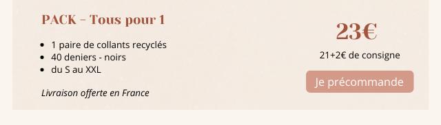 PACK - Tous pour 1 230 1 paire de collants recycles 40 deniers noirs 21+26 de consigne du S au XXL Je precommande Livraison offerte en France