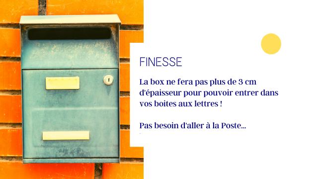 FINESSE La box ne fera pas plus de 3 cm d'epaisseur pour pouvoir entrer dans boites aux lettres Pas besoin d'aller a la Poste..