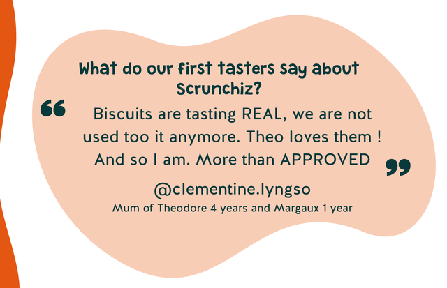 What do our first tasters say about Scrunchiz? Biscuits are tasting REAL, we are not used too it anymore. Theo loves them And SO I am. More than APPROVED @clementine.lyngso Mum of Theodore 4 years and Margaux 1 year
