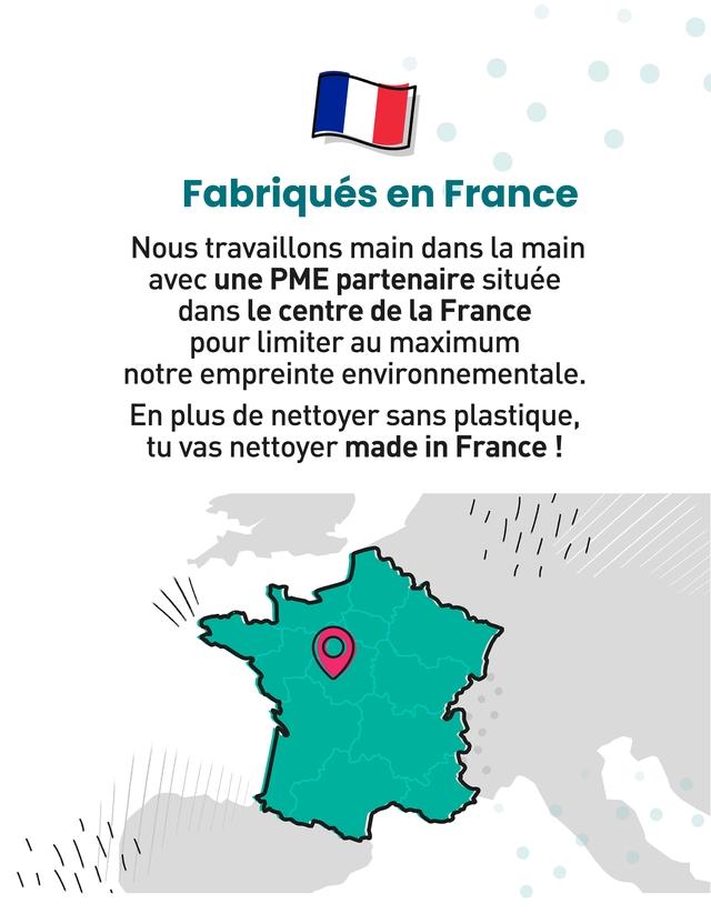 Fabriques en France Nous travaillons main dans la main avec une PME partenaire situee dans le centre de la France pour limiter au maximum notre empreinte environnementale. En plus de nettoyer sans plastique, tu vas nettoyer made in France /