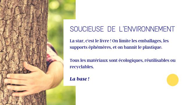 SOUCIEUSE DE L'ENVIRONNEMENT La star, c'est le livre On limite les emballages, les supports ephemeres et on bannit le plastique. Tous les materiaux sont ecologiques, reutilisables ou recyclables. La base!
