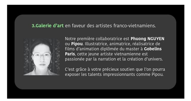 3.Galerie d'art en faveur des artistes franco-vietnamiens. Notre premiere collaboratrice est Phuong NGUYEN ou Pipou. Illustratrice, animatrice, realisatrice de films d'animation diplomee du master a Gobelins Paris, cette jeune artiste vietnamienne est passionee par la narration et la creation d'univers. C'est grace a votre precieux soutien que l'on pourra exposer les talents impressionnants comme Pipou.