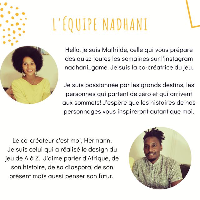 L'EQUIPE NADHANI Hello, je suis Mathilde, celle qui vous prepare des quizz toutes les semaines sur l'instagram nadhani_game. Je suis la co-creatrice du jeu. Je suis passionnee par les grands destins, les personnes qui partent de zero et qui arrivent sommets! J'espere que les histoires de nos personnages vous inspireront autant que moi. Le co-createur c'est moi, Hermann. Je suis celui qui a realise le design du jeu de A a Z. J'aime parler d'Afrique, de son histoire, de sa diaspora, de son present mais aussi penser son futur.