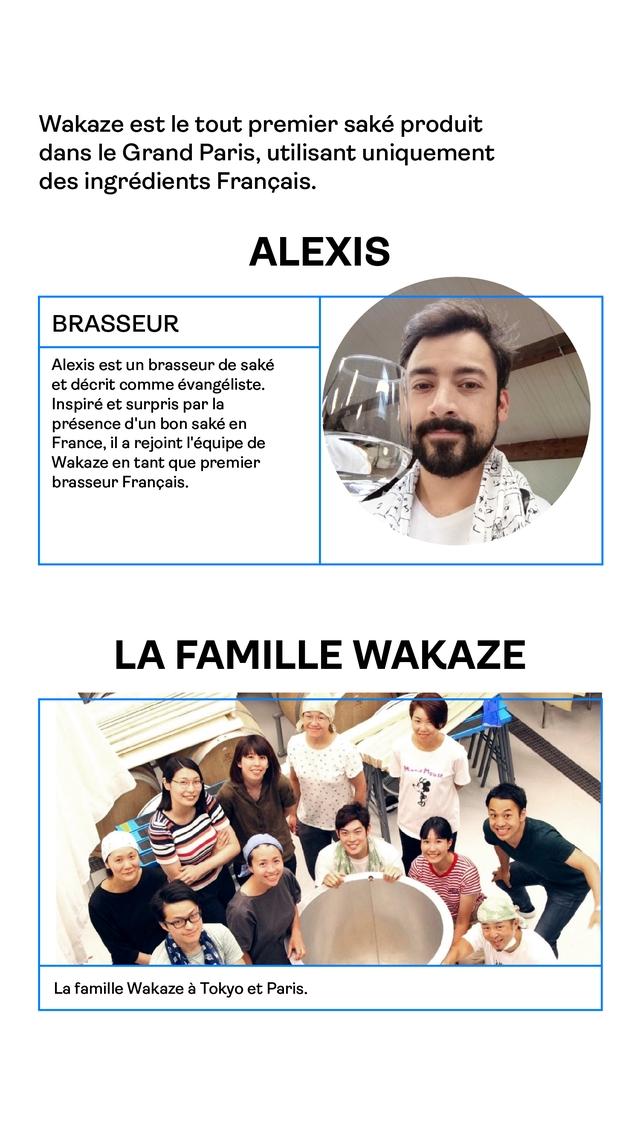 Wakaze est le tout premier sake produit dans Grand Paris, utilisant uniquement des ingredients Francais. ALEXIS BRASSEUR Alexis est un brasseur de sake et decrit comme evangeliste. Inspire et surpris par la presence d'un bon sake en France, il a rejoint l'equipe de Wakaze en tant que premier brasseur Francais. LA FAMILLE WAKAZE La famille Wakaze a Tokyo et Paris.