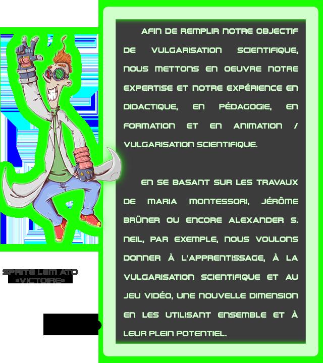 AFin DE REMPLIR nOTRE OBJECTIF DE VULGARISATIOn ScIENTIFIQUE, en OEUVRE nOTRE EXPERTISE ET EXPERIENCE en DIDACTIQUE, en PEDAGOGIE, en FORmATIOn ET en AnimAtion VULGARISATIOn SCIENTIFIQUE. en SE BASADT SUR LES TRAVAUX DE MARIA JEROmE BRUDER EnCORE ALEXANDER S. A PAR EXEMPLE, nous A L'APPRENTISSAGE A LA VULGARISATIOn SciEnTIFIQUE ET AU JEU VIDEO, une nOUVELLE Dimension en LES UTILISAnT ET A LEURF EUR PLEIN POTER POTENTIEL.