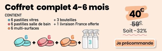Coffret complet 4-6 mois CONTIENT 40 6 pastilles vitres + 3 bouteilles O 6 pastilles salle de bain + 1 livraison France offerte 59e 6 multi-surfaces Soit-32% 3 Je precommande